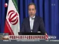 伊朗副外长表示不会重新谈判伊核协议