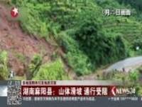 多地强降雨引发地质灾害:湖南麻阳县——山体滑坡  通行受阻