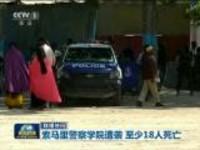 联播快讯:索马里警察学院遭袭  至少18人死亡