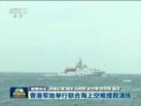 联播快讯:香港军地举行联合海上空难搜救演练