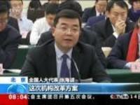 聚焦两会:人大代表审议国务院机构改革方案——推进机构职能优化协同高效