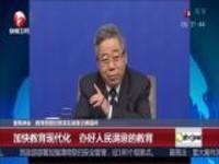 聚焦两会:教育部部长陈宝生回答记者提问——加快教育现代化  办好人民满意的教育