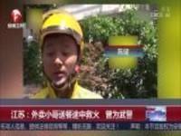 江苏:外卖小哥送餐途中救火  曾为武警