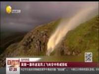 自然奇观:英国一瀑布逆流而上飞向空中形成彩虹