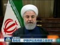 联播快讯:鲁哈尼——伊朗伊拉克将建立自贸区