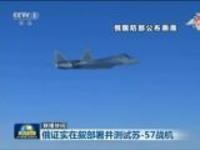 联播快讯:俄证实在叙部署并测试苏-57战机
