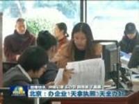 联播快讯:北京——办企业1天拿执照3天全办好