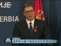 联播快讯:俄罗斯与塞尔维亚将深化多领域合作