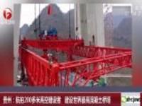 贵州:航拍200多米高空建设者  建设世界最高混凝土桥塔