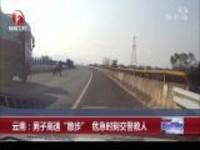 """云南:男子高速""""散步""""  危急时刻交警救人"""