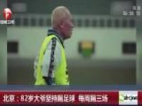 北京:82岁大爷坚持踢足球  每周踢三场