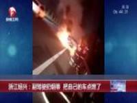 浙江绍兴:副驾驶扔烟蒂  把自己的车点燃了