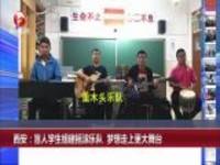 西安:盲人学生组建摇滚乐队  梦想走上更大舞台