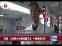 陕西:360斤小伙做缩胃手术  一年减重百斤