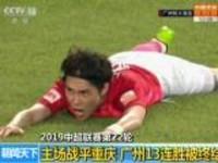 2019中超联赛第22轮:主场战平重庆  广州13连胜被终结