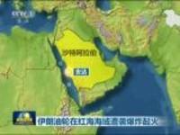 伊朗油轮在红海海域遭袭爆炸起火