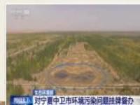 生态环境部:对宁夏中卫市环境污染问题挂牌督办