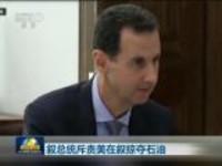 叙总统斥责美在叙掠夺石油