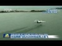 水陆两栖飞机AG600完成海上首飞