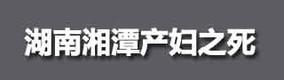 湖南湘潭产妇之死8月10日,湘潭县妇幼保健医院一名产妇剖腹产后大出血不幸身亡。湘潭卫生局回应产妇死因系羊水栓塞引发多器官功能衰竭。